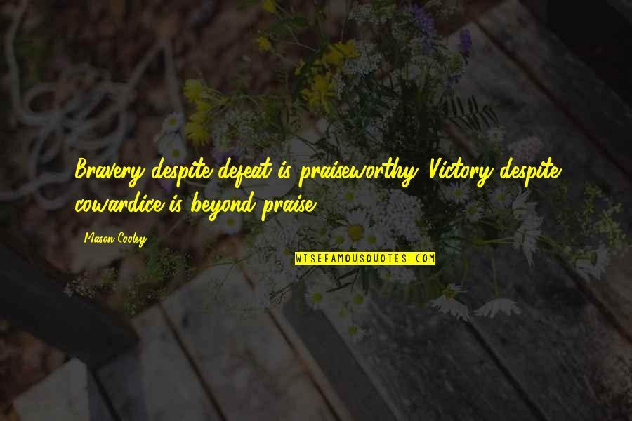 Bravery Quotes By Mason Cooley: Bravery despite defeat is praiseworthy. Victory despite cowardice