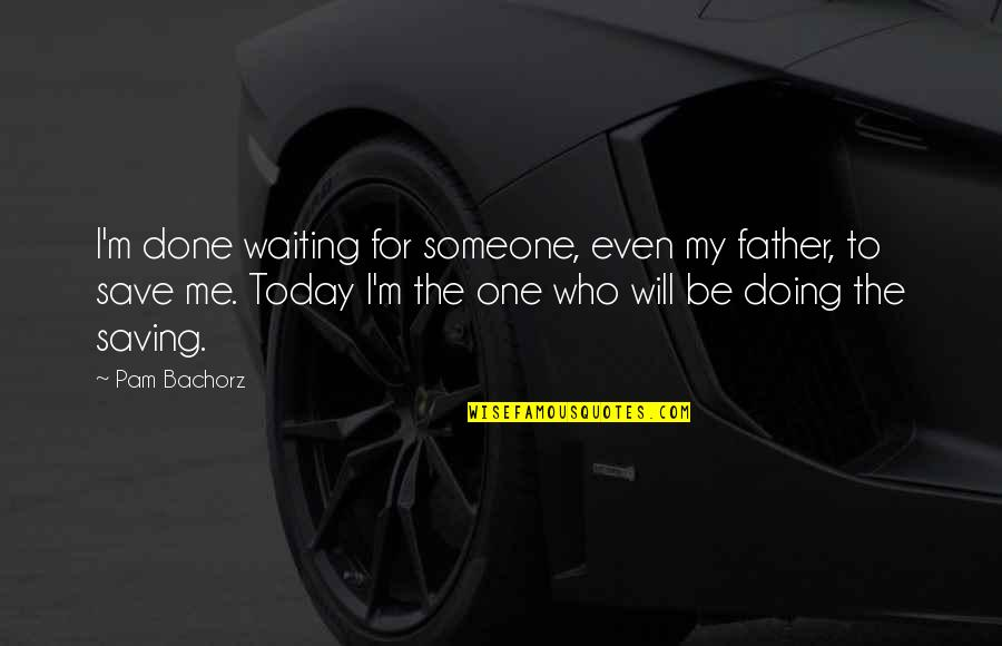 Bravery Quotes By Pam Bachorz: I'm done waiting for someone, even my father,