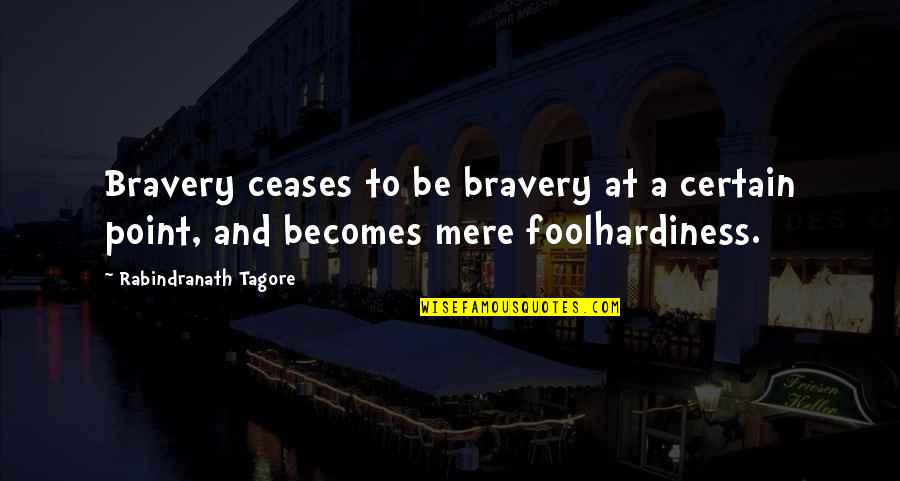 Bravery Quotes By Rabindranath Tagore: Bravery ceases to be bravery at a certain