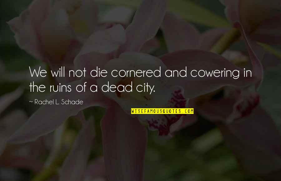 Bravery Quotes By Rachel L. Schade: We will not die cornered and cowering in