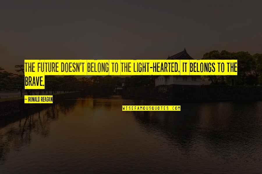 Bravery Quotes By Ronald Reagan: The future doesn't belong to the light-hearted. It