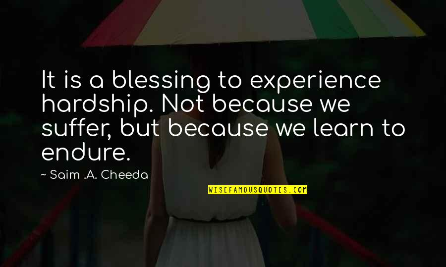Bravery Quotes By Saim .A. Cheeda: It is a blessing to experience hardship. Not