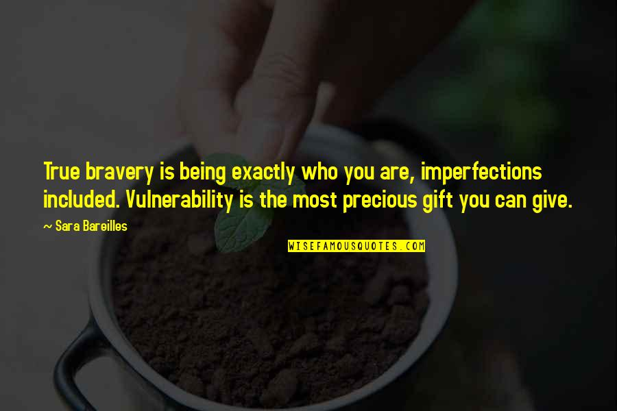 Bravery Quotes By Sara Bareilles: True bravery is being exactly who you are,