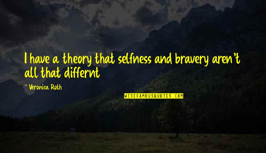 Bravery Quotes By Veronica Roth: I have a theory that selfness and bravery