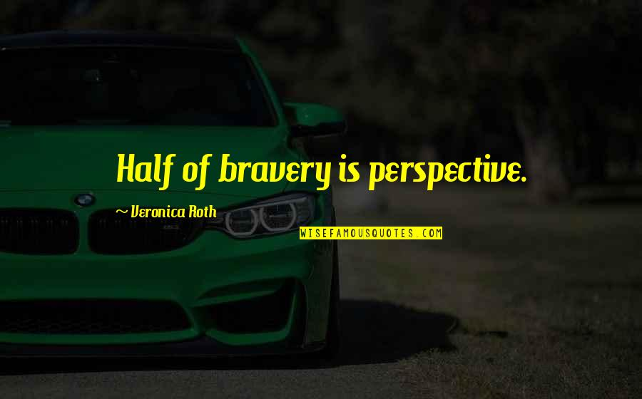 Bravery Quotes By Veronica Roth: Half of bravery is perspective.