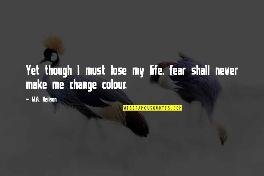 Bravery Quotes By W.A. Neilson: Yet though I must lose my life, fear