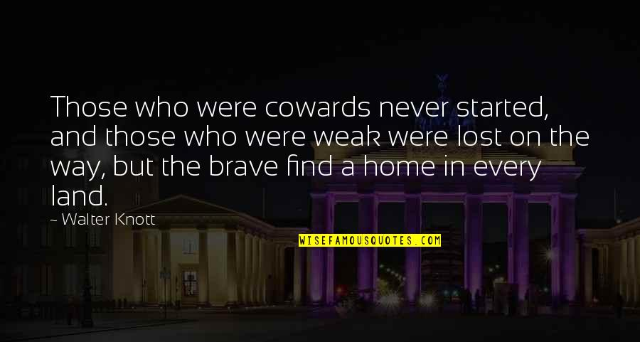 Bravery Quotes By Walter Knott: Those who were cowards never started, and those