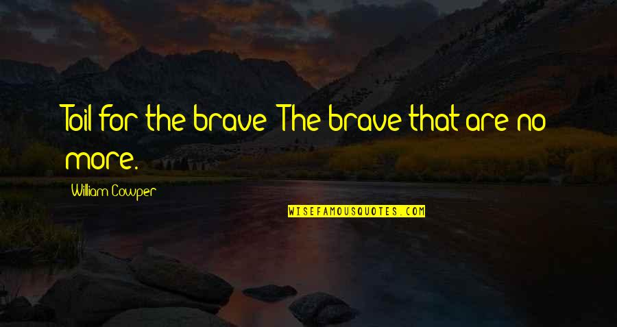 Bravery Quotes By William Cowper: Toil for the brave! The brave that are