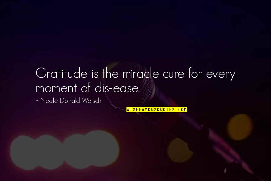 Bread Maker Quotes By Neale Donald Walsch: Gratitude is the miracle cure for every moment