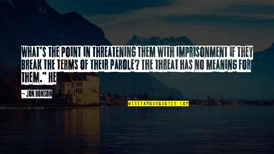 Break Even Point Quotes By Jon Ronson: what's the point in threatening them with imprisonment