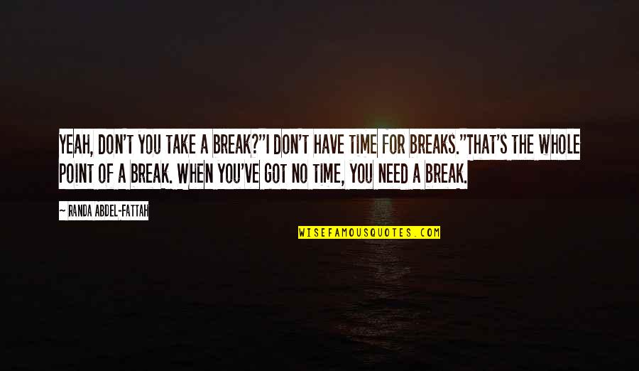 Break Even Point Quotes By Randa Abdel-Fattah: Yeah, don't you take a break?''I don't have