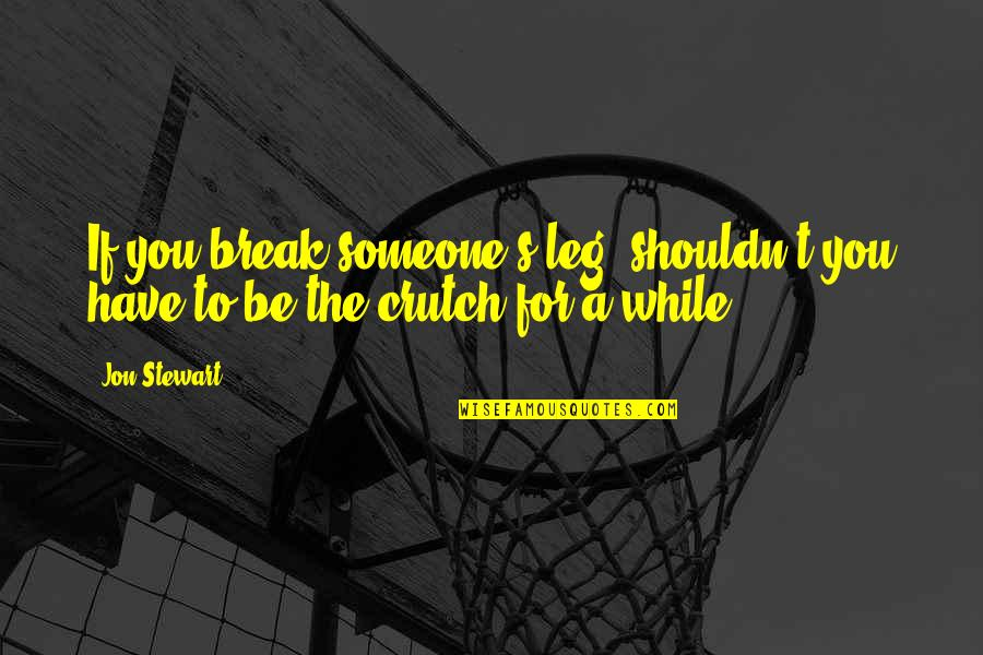 Break Leg Quotes By Jon Stewart: If you break someone's leg, shouldn't you have