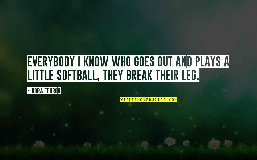 Break Leg Quotes By Nora Ephron: Everybody I know who goes out and plays