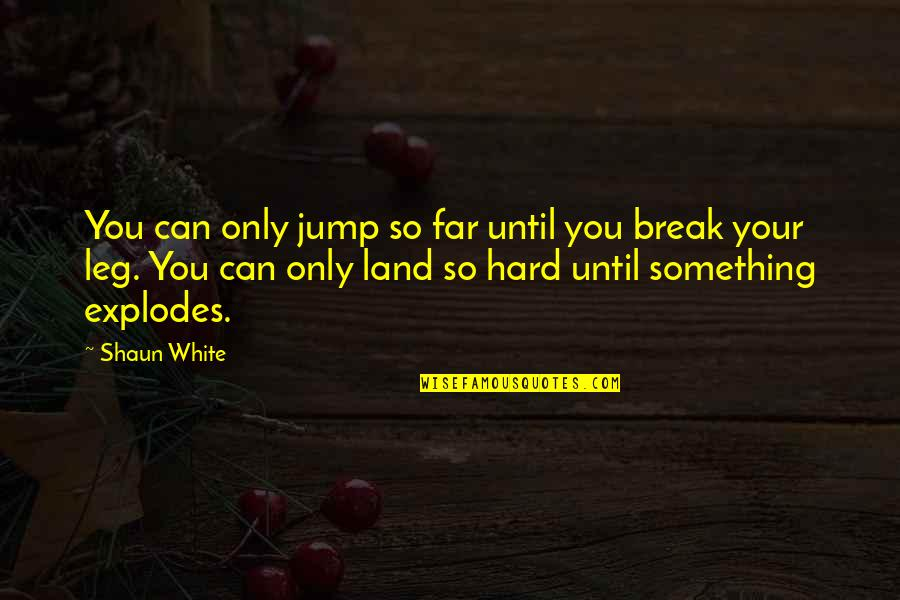 Break Leg Quotes By Shaun White: You can only jump so far until you