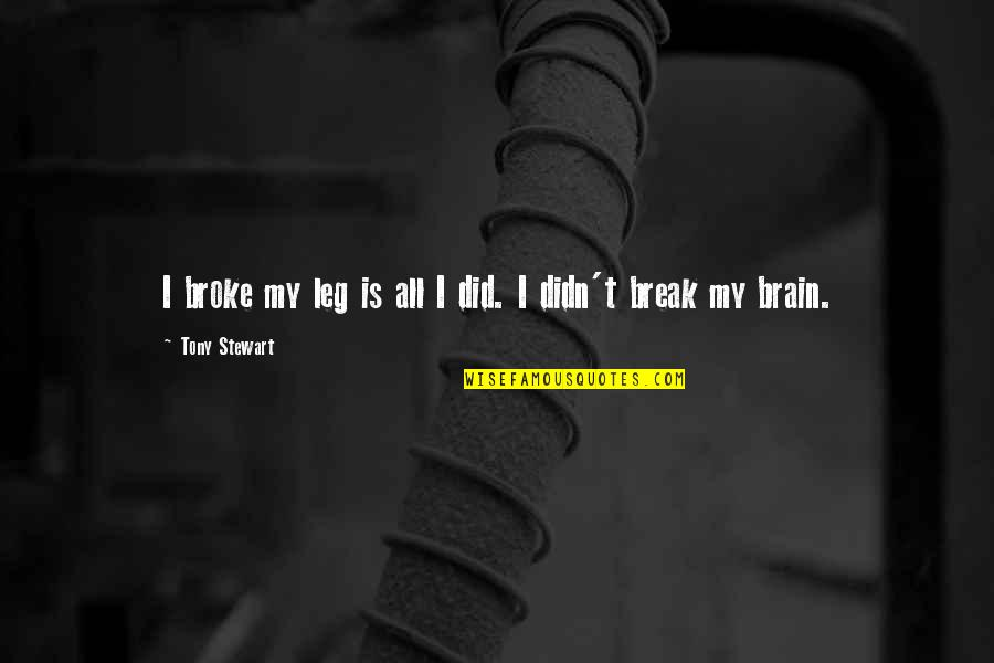 Break Leg Quotes By Tony Stewart: I broke my leg is all I did.