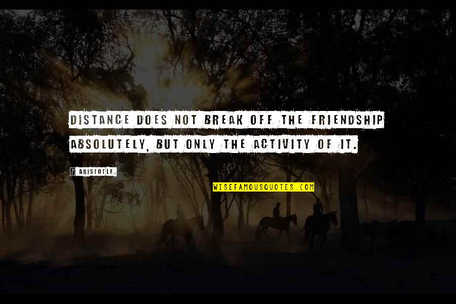Break Up With Friendship Quotes By Aristotle.: Distance does not break off the friendship absolutely,