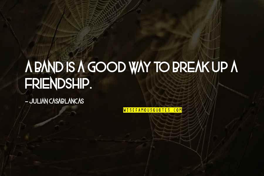 Break Up With Friendship Quotes By Julian Casablancas: A band is a good way to break
