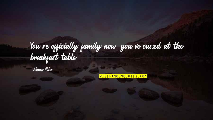 Breakfast With Family Quotes By Alanea Alder: You're officially family now; you've cussed at the