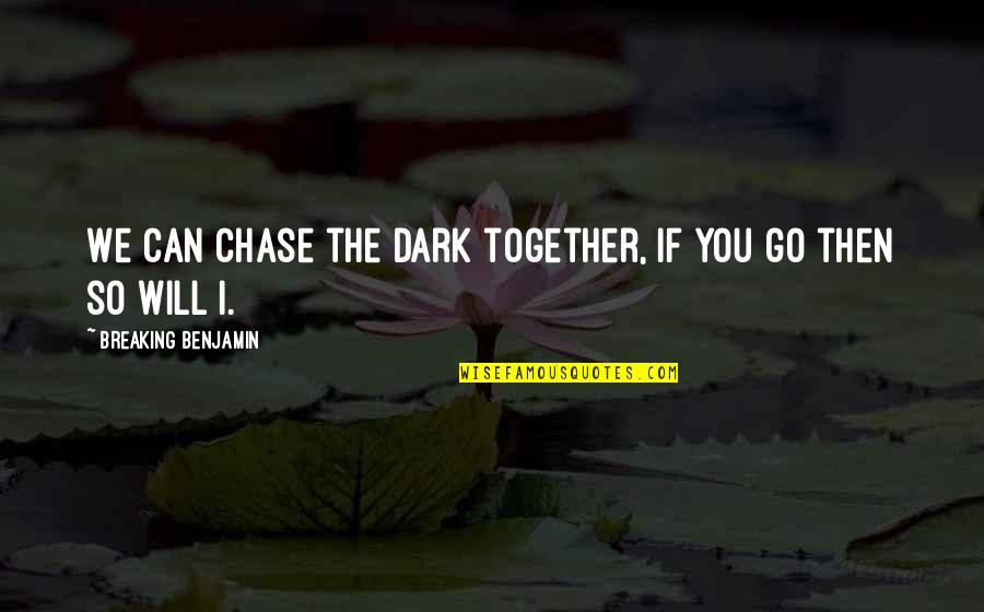 Breaking Benjamin Quotes By Breaking Benjamin: We can chase the dark together, if you