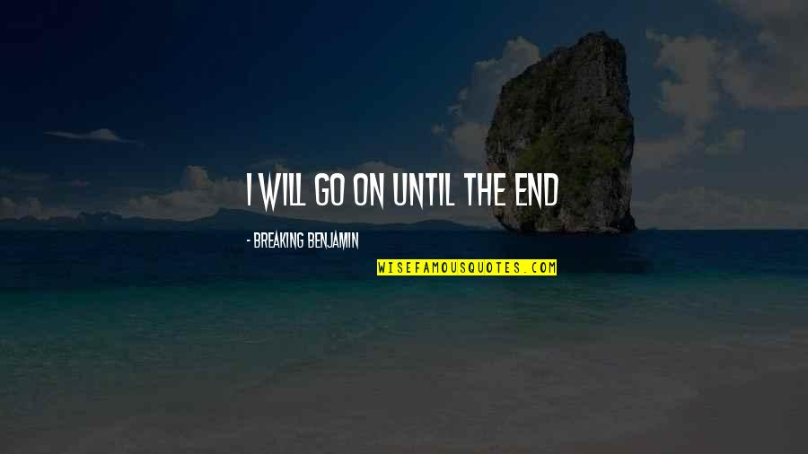 Breaking Benjamin Quotes By Breaking Benjamin: I will go on until the end