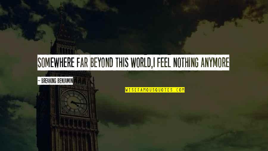 Breaking Benjamin Quotes By Breaking Benjamin: Somewhere far beyond this world,I feel nothing anymore