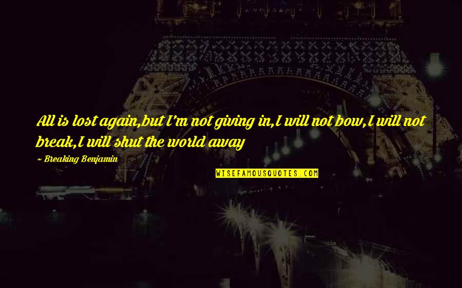 Breaking Benjamin Quotes By Breaking Benjamin: All is lost again,but I'm not giving in,I