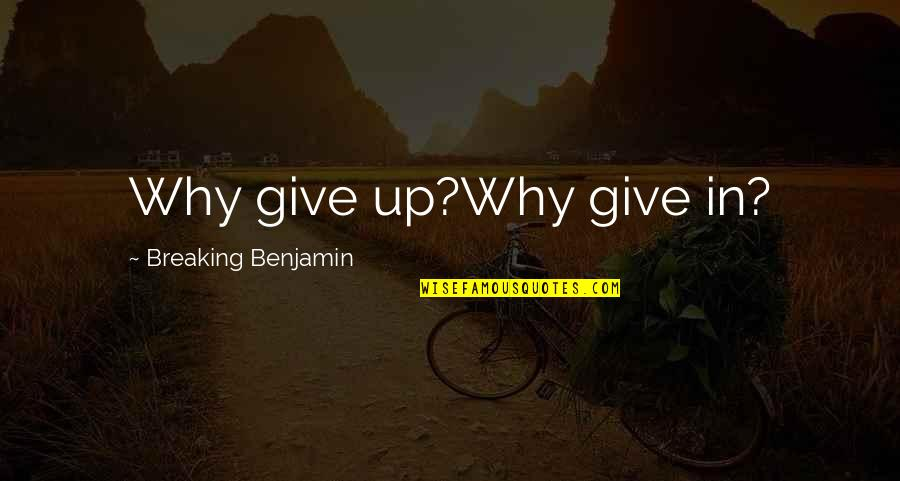 Breaking Benjamin Quotes By Breaking Benjamin: Why give up?Why give in?