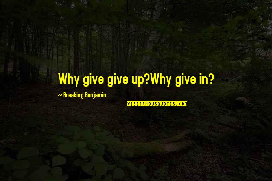 Breaking Benjamin Quotes By Breaking Benjamin: Why give give up?Why give in?
