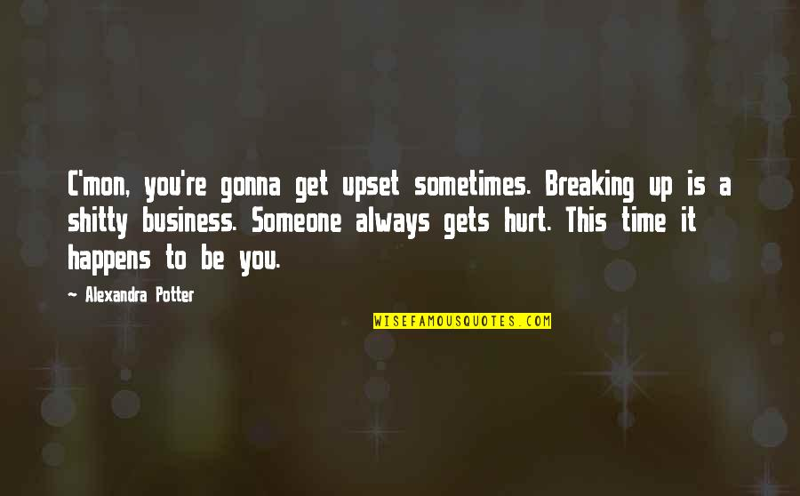 Breaking Up With Someone You Love Quotes By Alexandra Potter: C'mon, you're gonna get upset sometimes. Breaking up
