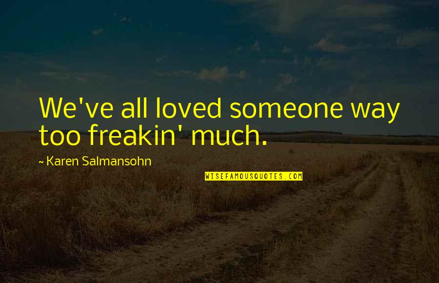Breaking Up With Someone You Love Quotes By Karen Salmansohn: We've all loved someone way too freakin' much.