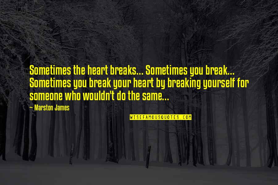 Breaking Up With Someone You Love Quotes By Marston James: Sometimes the heart breaks... Sometimes you break... Sometimes