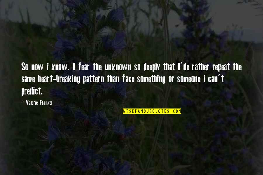 Breaking Up With Someone You Love Quotes By Valerie Frankel: So now i know. I fear the unknown