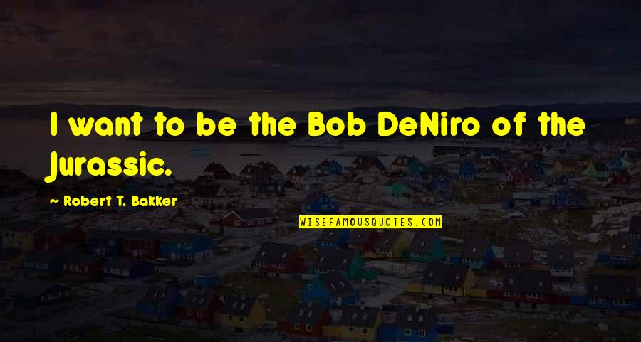 Breakthrough Picture Quotes By Robert T. Bakker: I want to be the Bob DeNiro of
