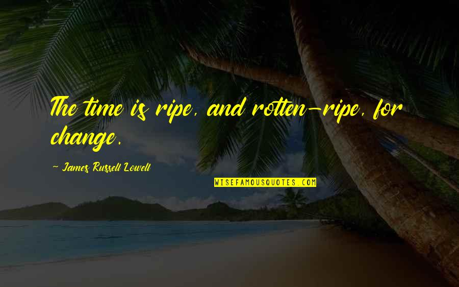 Breakup Overcome Quotes By James Russell Lowell: The time is ripe, and rotten-ripe, for change.