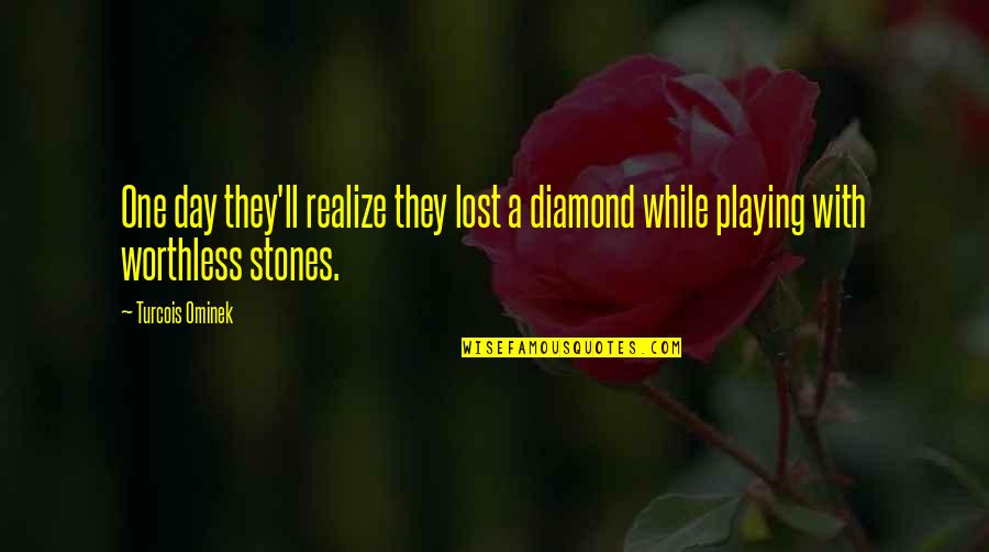 Breakups And Moving Quotes By Turcois Ominek: One day they'll realize they lost a diamond