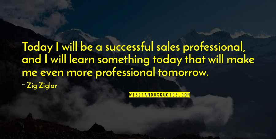 Breakups Positive Quotes By Zig Ziglar: Today I will be a successful sales professional,
