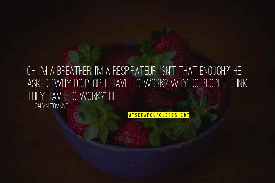 Breather's Quotes By Calvin Tomkins: Oh, I'm a breather, I'm a respirateur, isn't