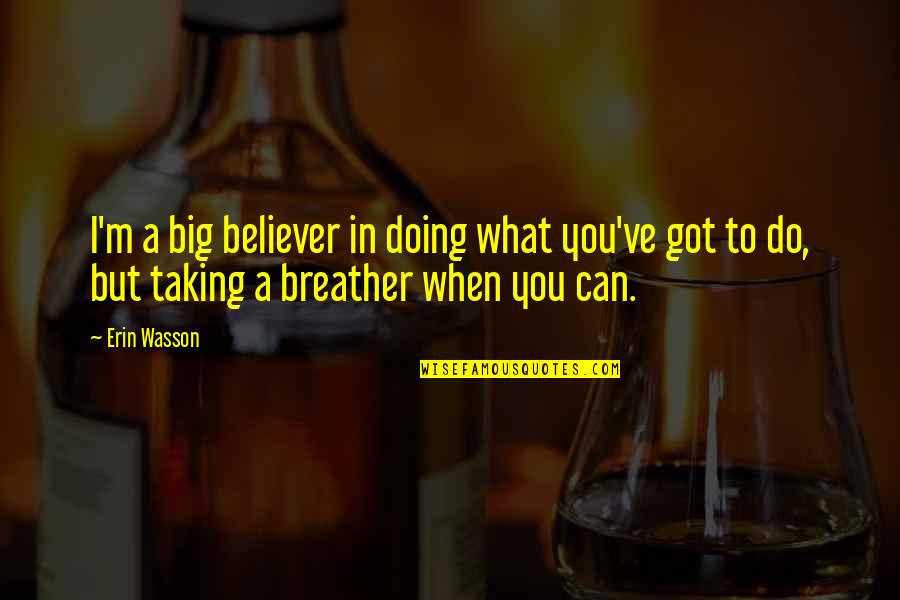 Breather's Quotes By Erin Wasson: I'm a big believer in doing what you've