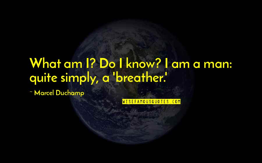 Breather's Quotes By Marcel Duchamp: What am I? Do I know? I am