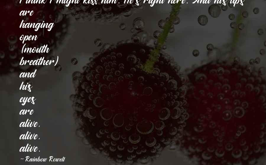 Breather's Quotes By Rainbow Rowell: I think I might kiss him. He's right