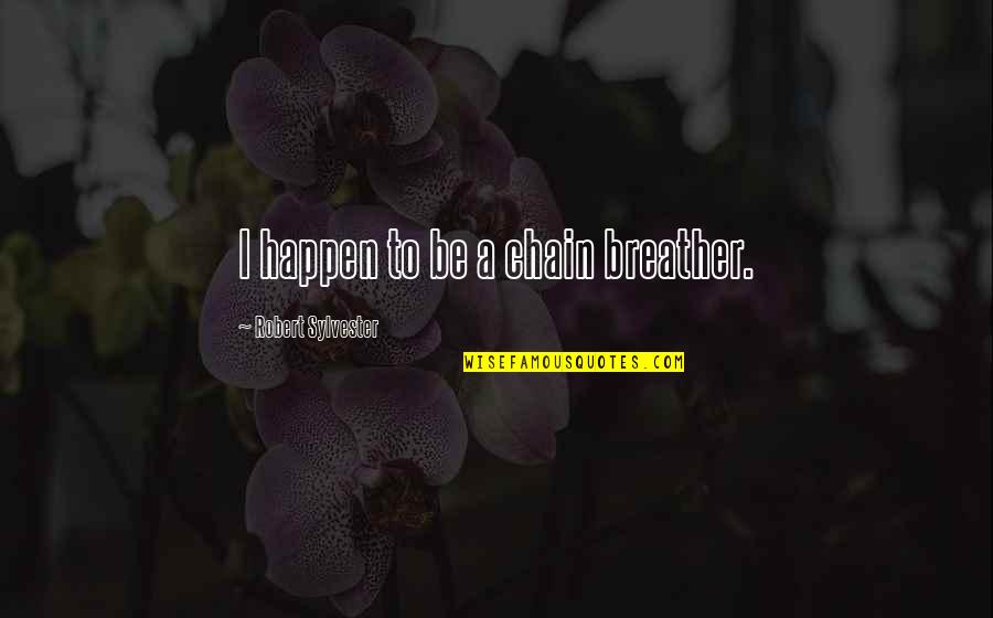 Breather's Quotes By Robert Sylvester: I happen to be a chain breather.
