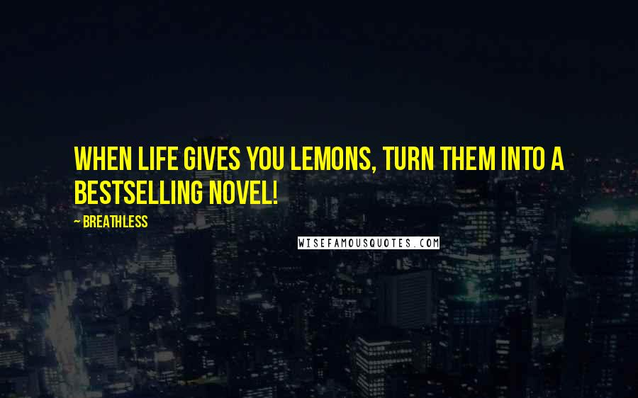 Breathless quotes: When life gives you lemons, turn them into a bestselling novel!