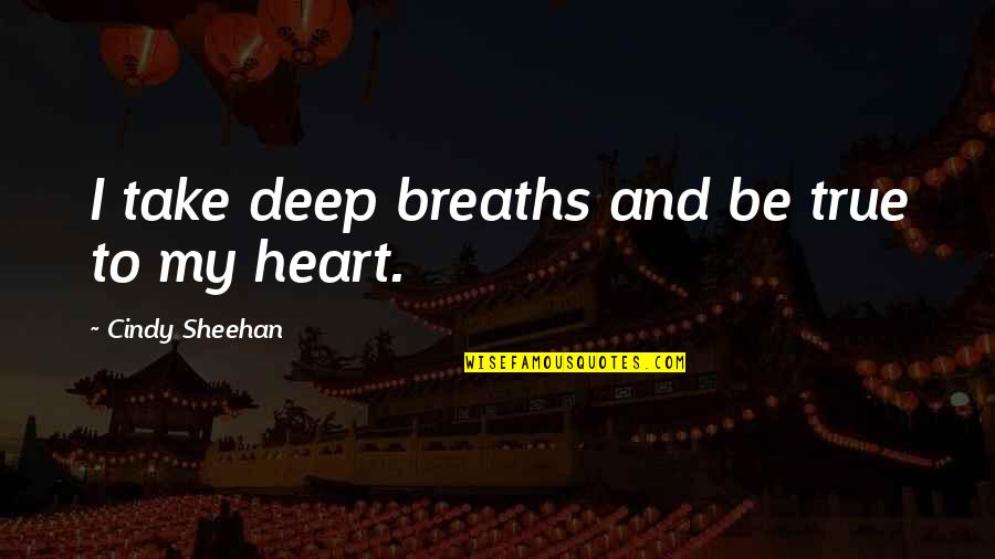 Breaths You Take Quotes By Cindy Sheehan: I take deep breaths and be true to