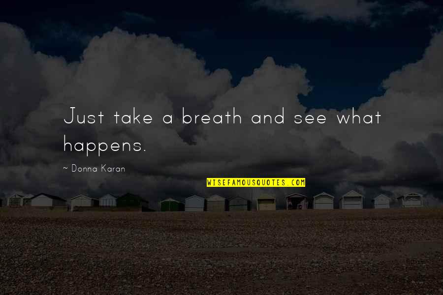 Breaths You Take Quotes By Donna Karan: Just take a breath and see what happens.