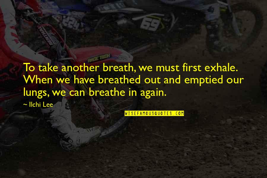 Breaths You Take Quotes By Ilchi Lee: To take another breath, we must first exhale.