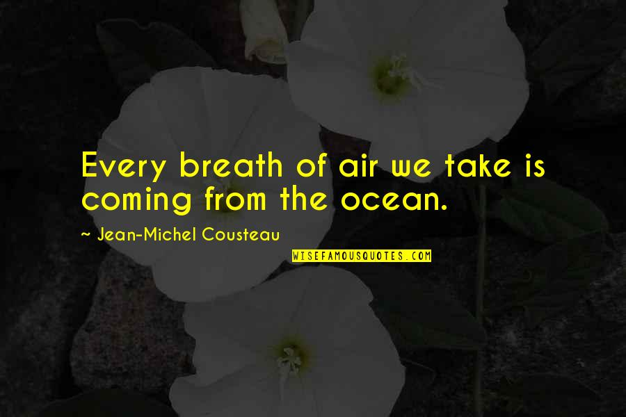 Breaths You Take Quotes By Jean-Michel Cousteau: Every breath of air we take is coming