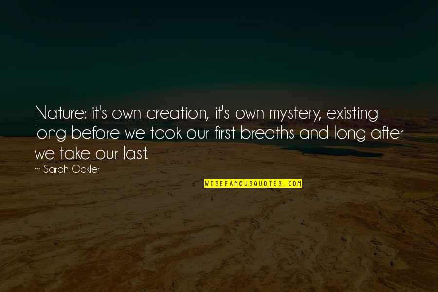 Breaths You Take Quotes By Sarah Ockler: Nature: it's own creation, it's own mystery, existing
