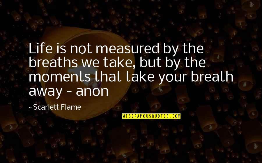 Breaths You Take Quotes By Scarlett Flame: Life is not measured by the breaths we
