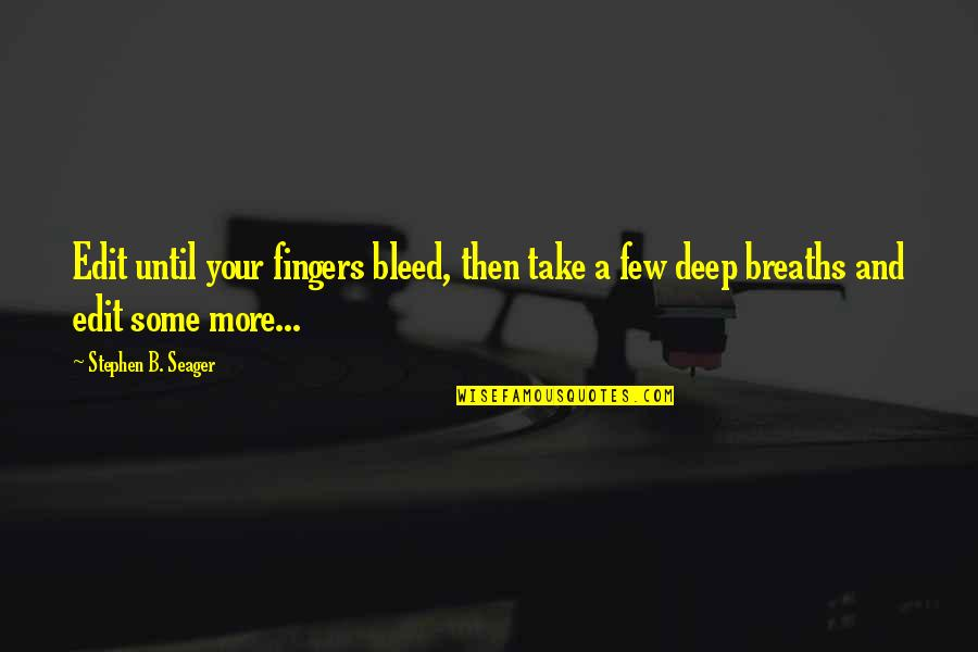 Breaths You Take Quotes By Stephen B. Seager: Edit until your fingers bleed, then take a