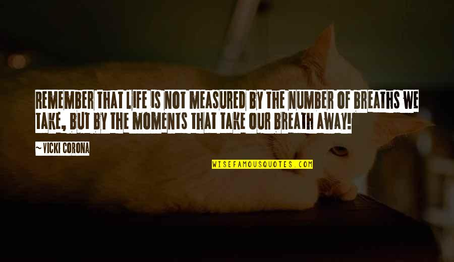 Breaths You Take Quotes By Vicki Corona: Remember that life is not measured by the